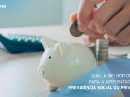 Qual a melhor opção para a aposentadoria: Previdência Social ou Privada?